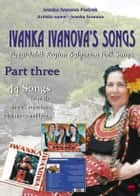 Ivanka Ivanova's Songs - part three - Pazardzhik Region Bulgarian Folk Songs ebook by Ivanka Ivanova Pietrek