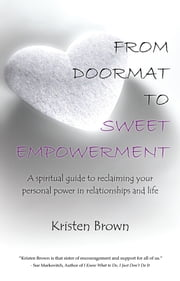From Doormat to Sweet Empowerment - A spiritual guide to reclaiming your personal power in relationships and life ebook by Kristen Brown