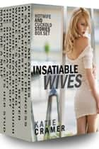 Insatiable Wives - Hotwife and Cuckold Erotica Stories Box Set ebook by Katie Cramer