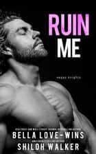Ruin Me - Vegas Knights ebook by Shiloh Walker, Bella Love-Wins