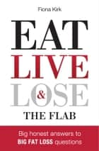 Eat Live & Lose the Flab - Big honest answers to Big fat loss questions ebook by Fiona Kirk