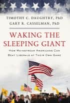 Waking the Sleeping Giant - How Mainstream Americans Can Beat Liberals at Their Own Game ebook by Timothy Daughtry, Gary Casselman