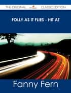 Folly as It Flies - Hit At - The Original Classic Edition ebook by Fanny Fern