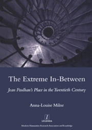 The Extreme In-between (politics and Literature) - Jean Paulhan's Place in the Twentieth Century ebook by Anna-Louise Milne