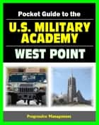 21st Century Pocket Guide to the U.S. Military Academy at West Point: USMA Programs, Admissions, Cadet Life, History ebook by Progressive Management