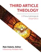 Third Article Theology - A Pneumatiological Dogmatics ebook by Myk Habets