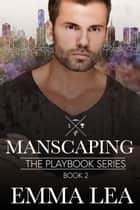Manscaping - The Playbook Series Book 2 ebook by Emma Lea
