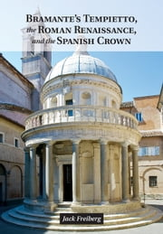 Bramante's Tempietto, the Roman Renaissance, and the Spanish Crown ebook by Jack Freiberg