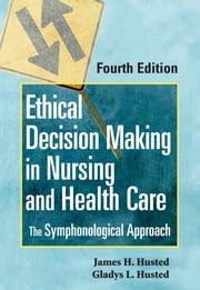 Ethical Decision Making in Nursing and Health Care - The Symphonological Approach, Fourth Edition ebook by James H. Husted,Gladys L. Husted, RN, MSN, PhD, CNE
