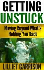 """Getting Unstuck, Moving Beyond What's Holding You Back"" ebook by Lilliet Garrison"