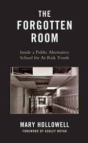 The Forgotten Room - Inside a Public Alternative School for At-Risk Youth ebook by Mary Hollowell,Ashley Bryan