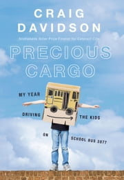 Precious Cargo - My Year of Driving the Kids on School Bus 3077 ebook by Craig Davidson