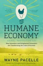 The Humane Economy - How Innovators and Enlightened Consumers Are Transforming the Lives of Animals ebook by Wayne Pacelle