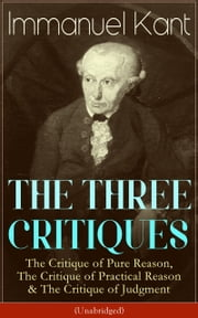 THE THREE CRITIQUES: The Critique of Pure Reason, The Critique of Practical Reason & The Critique of Judgment (Unabridged): The Base Plan for Transcendental Philosophy, The Theory of Moral Reasoning and The Critiques of Aesthetic and Teleological Jud ebook by Immanuel  Kant,J.  M. D.  Meiklejohn,T.  K.  Abbott
