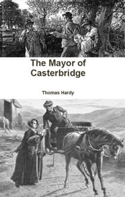The Mayor of Casterbridge - A Story of a Man of Character ebook by Thomas Hardy