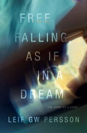 Free Falling, As If in a Dream - The Story of a Crime ebook by Leif GW Persson,Paul Norlen