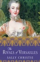 The Rivals of Versailles - A Novel ebook by Sally Christie