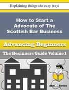 How to Start a Advocate of The Scottish Bar Business (Beginners Guide) ebook by Waneta Pickard