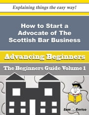 How to Start a Advocate of The Scottish Bar Business (Beginners Guide) - How to Start a Advocate of The Scottish Bar Business (Beginners Guide) ebook by Waneta Pickard