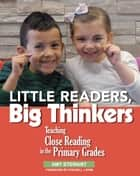 Little Readers, Big Thinkers - Teaching Close Reading in the Primary Grades eBook by Amy Stewart