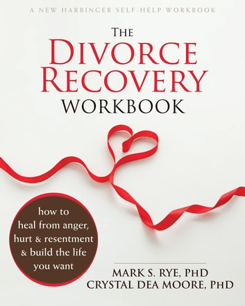 The Divorce Recovery Workbook - How to Heal from Anger, Hurt, and Resentment and Build the Life You Want ebook by Mark S. Rye, PhD,Crystal Dea Moore, PhD