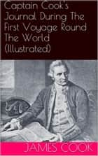 Captain Cook's Journal During The First Voyage Round The World (Illustrated) ebook by James Cook