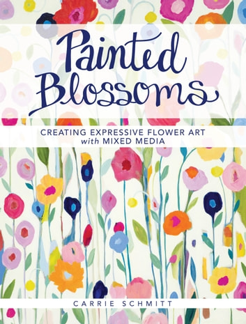 Painted Blossoms - Creating Expressive Flower Art with Mixed Media ebook by Carrie Schmitt