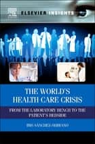 The World's Health Care Crisis - From the Laboratory Bench to the Patient's Bedside ebook by Ibis Sanchez-Serrano