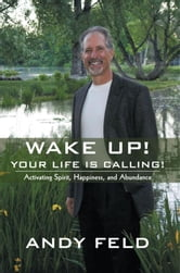 WAKE UP! YOUR LIFE IS CALLING! - Activating Spirit, Happiness, and Abundance ebook by Andy Feld