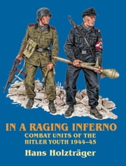 In a Raging Inferno - Combat Units of the Hitler Youth 1944-45 ebook by Hans Holztreger