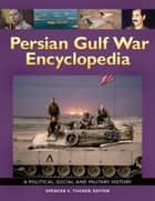 Persian Gulf War Encyclopedia: A Political, Social, and Military History - A Political, Social, and Military History ebook by Spencer C. Tucker