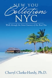 New You Collections NYC - Walk through the Inner Journey of the Real You ebook by Cheryl Clarke-Hardy, Ph.D.