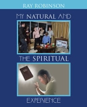 My Natural and The Spiritual EXPERIENCE ebook by Ray Robinson