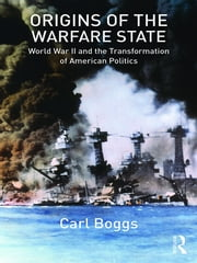 Origins of the Warfare State - World War II and the Transformation of American Politics ebook by Carl Boggs