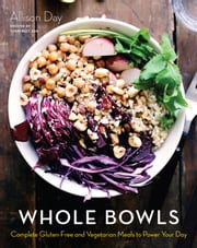 Whole Bowls - Complete Gluten-Free and Vegetarian Meals to Power Your Day ebook by Kobo.Web.Store.Products.Fields.ContributorFieldViewModel