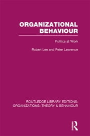 Organizational Behaviour (RLE: Organizations) - Politics at Work ebook by Robert Lee,Peter Lawrence