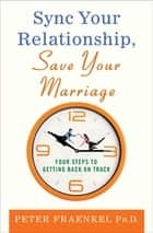 Sync Your Relationship, Save Your Marriage - Four Steps to Getting Back on Track ebook by Peter Fraenkel, Ph.D.
