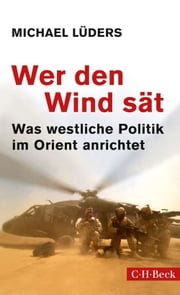 Wer den Wind sät - Was westliche Politik im Orient anrichtet ebook by Michael Lüders