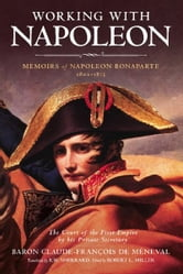 Working with Napoleon - Memoirs of Napoleon Bonaparte by His Private Secretary ebook by Baron Claude-François de Méneval