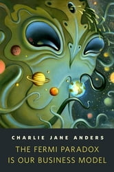 The Fermi Paradox is Our Business Model - A Tor.Com Original ebook by Charlie Jane Anders