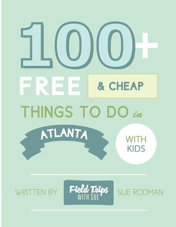 100+ Free and Cheap Things To Do in Atlanta With Kids ebook by Sue Rodman