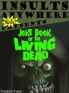 Insults Anywhere Kids Presents Joke Book Of The Living Dead ebook by Franklin Yantz
