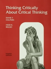 Thinking Critically About Critical Thinking - A Workbook to Accompany Halpern's Thought & Knowledge ebook by Diane F. Halpern,Heidi R. Riggio
