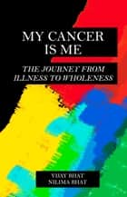 My Cancer Is Me - The Journey from Illness to Wholeness ebook by Vijay Bhat, Nilima Bhat