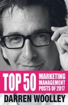 Top 50 Marketing Management Posts of 2017 - The Marketing Management Book of the Year 電子書 by Darren Woolley