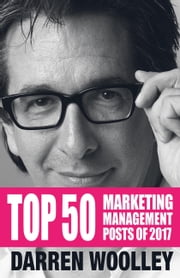 Top 50 Marketing Management Posts of 2017 - The Marketing Management Book of the Year ebook by Darren Woolley