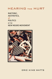 Hearing the Hurt - Rhetoric, Aesthetics, and Politics of the New Negro Movement ebook by Eric King Watts