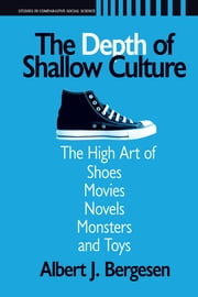 Depth of Shallow Culture - The High Art of Shoes, Movies, Novels, Monsters, and Toys ebook by Albert J. Bergesen