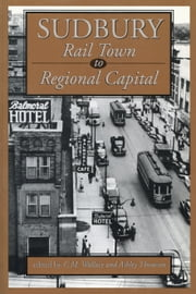 Sudbury - Rail Town to Regional Capital ebook by C.M. Wallace,Ashley Thomson