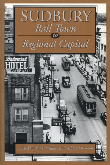Sudbury - Rail Town to Regional Capital ebook by C.M. Wallace